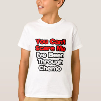 You Can't Scare Me...I've Been Through Chemo T-Shirt