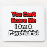 You Can't Scare Me...Psychiatrist Mousepad