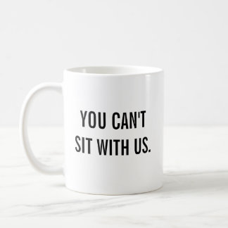 You Can't Sit With Us. Coffee Mug