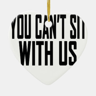 You Cant sit With Us Tee Shirt.png Ceramic Ornament