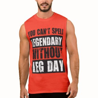 You Can't Spell Legendary Without Leg Day Sleeveless Shirts