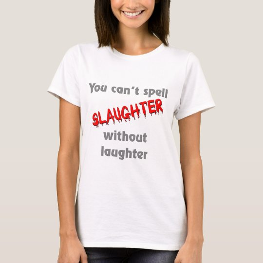 You can't spell slaughter without laughter T-Shirt