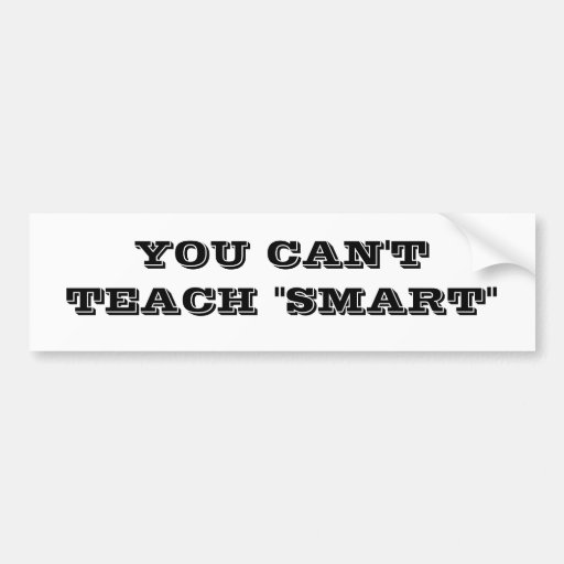 """YOU CAN'T TEACH """"SMART"""" BUMPER STICKER"""