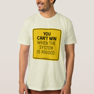 YOU CAN'T WIN (WHEN THE SYSTEM IS RIGGED) TSHIRTS