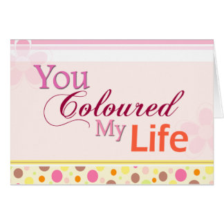 You Coloured My Life Card
