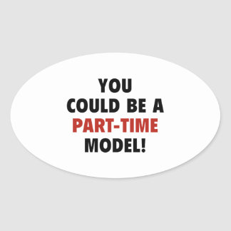 You Could Be A Part-Time Model! Oval Sticker