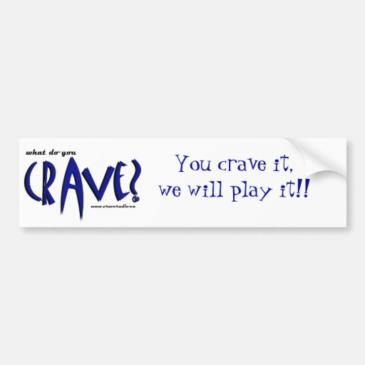 You crave it, we will play it bumper stickers
