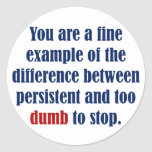 You decide persistent or just plain dumb round stickers