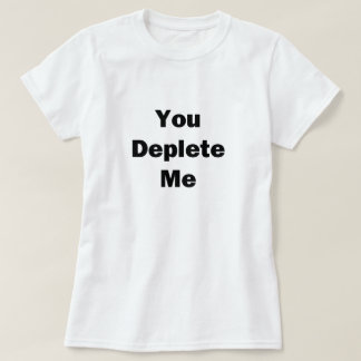 You Deplete Me T-Shirt