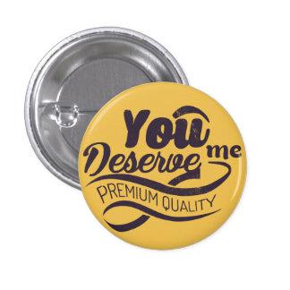 You deserve me - premium quality button