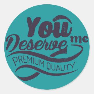 You deserve me - premium quality classic round sticker