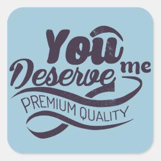 You deserve me - premium quality square sticker