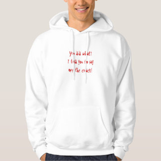 You did what?I told you to layoff the crack! Hoodie