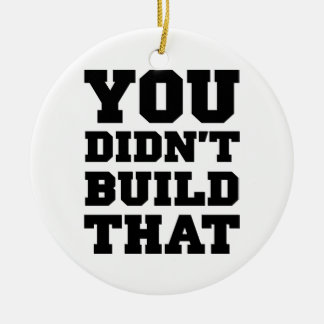 You Didn't Build That - Election 2012 Ceramic Ornament