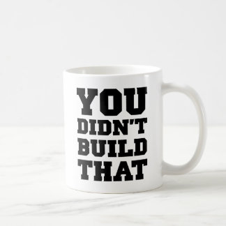 You Didn't Build That - Election 2012 Coffee Mug