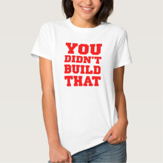 You Didn't Build That - Election 2012 T Shirt