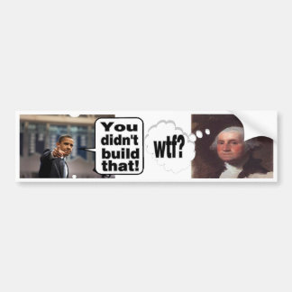 You Didn't Build That--WTF? I built my business Car Bumper Sticker