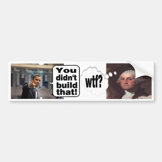 You Didn't Build That--WTF? I built my business Bumper Sticker