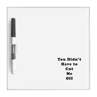 you didn't have to cut me off cooper black Dry-Erase board