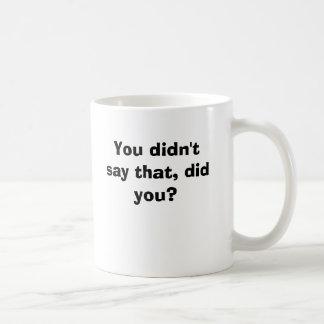 You didn't say that, did you? coffee mug