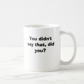 You didn't say that, did you? mug