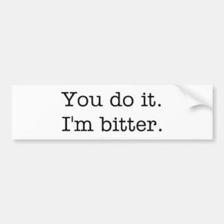 You do it. I'm bitter. bumper sticker
