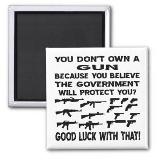 You Don't Own A Gun Because You Believe The Gov Magnet