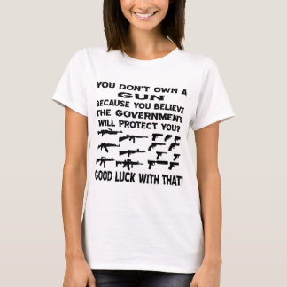 You Don't Own A Gun Because You Believe The Gov T-Shirt