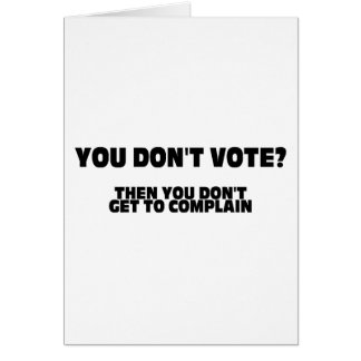 You Don't Vote? Then You Don't Get To Complain Greeting Card