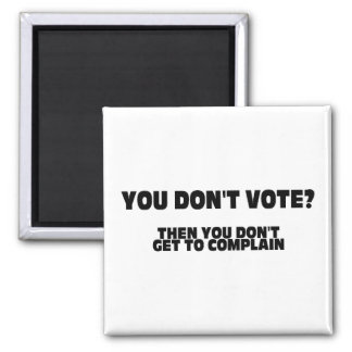 You Don't Vote? Then You Don't Get To Complain 2 Inch Square Magnet