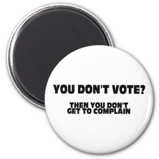 You Don't Vote? Then You Don't Get To Complain 2 Inch Round Magnet