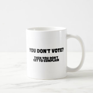 You Don't Vote? Then You Don't Get To Complain Classic White Coffee Mug