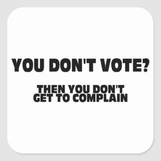 You Don't Vote? Then You Don't Get To Complain Square Sticker