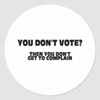 You Don't Vote? Then You Don't Get To Complain Classic Round Sticker