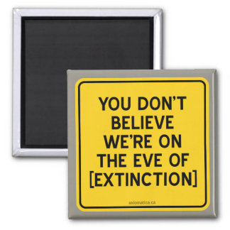 YOU DON'T BELIEVE WE'RE ON THE EVE OF [EXTINCTION] 2 INCH SQUARE MAGNET
