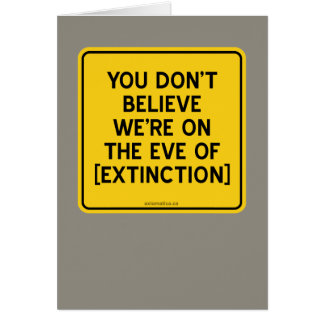 YOU DON'T BELIEVE WE'RE ON THE EVE OF [EXTINCTION] CARD