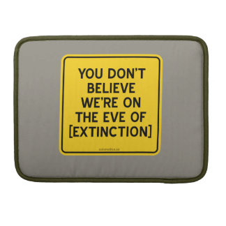 YOU DON'T BELIEVE WE'RE ON THE EVE OF [EXTINCTION] MacBook PRO SLEEVE