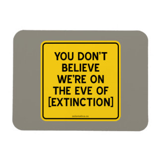 YOU DON'T BELIEVE WE'RE ON THE EVE OF [EXTINCTION] RECTANGULAR PHOTO MAGNET