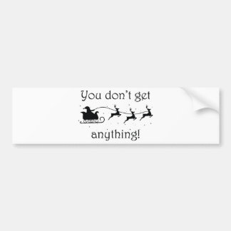 You Don't Get Anything Bumper Sticker