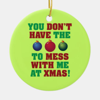 You Don't Have The Balls To Mess With Me At Xmas! Ceramic Ornament