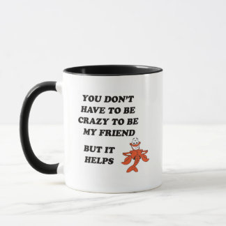 YOU DON'T HAVE TO BE CRAZY TO BE MY FRIEND MUG