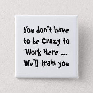 You don't have  to be Crazy to Work Here Fun Quote Button
