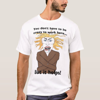 You don't have to be  crazy to work here... T-Shirt