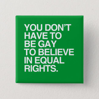 YOU DON'T HAVE TO BE GAY TO BELIEVE IN EQUAL RIGHT BUTTON