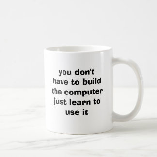 you don't have to build the computerjust learn ... coffee mug