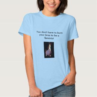 You don't have to burn your bras to be a f... t-shirt