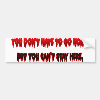 You dont have to go home but You Can't Stay Here Bumper Sticker