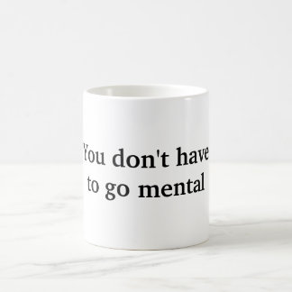 You Don't Have To Go Mental Mug