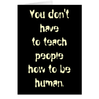 You don't have to teach people how to be human. greeting card