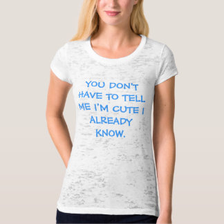 YOU DON'T HAVE TO TELL ME I'M CUTE I ALREADY KNOW. T-Shirt
